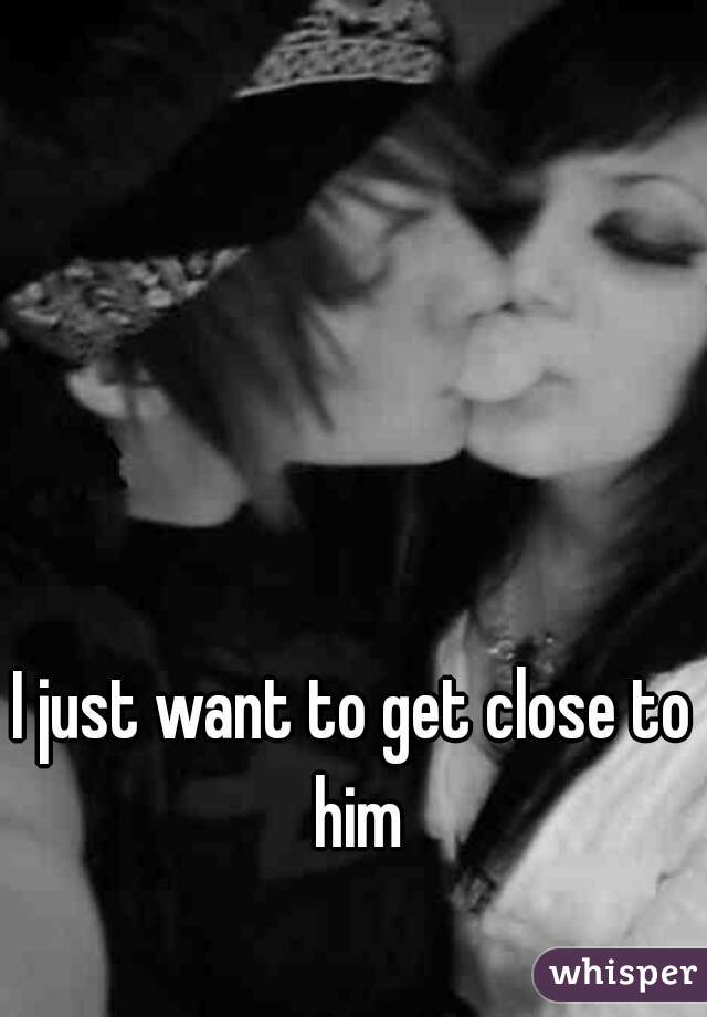 I just want to get close to him