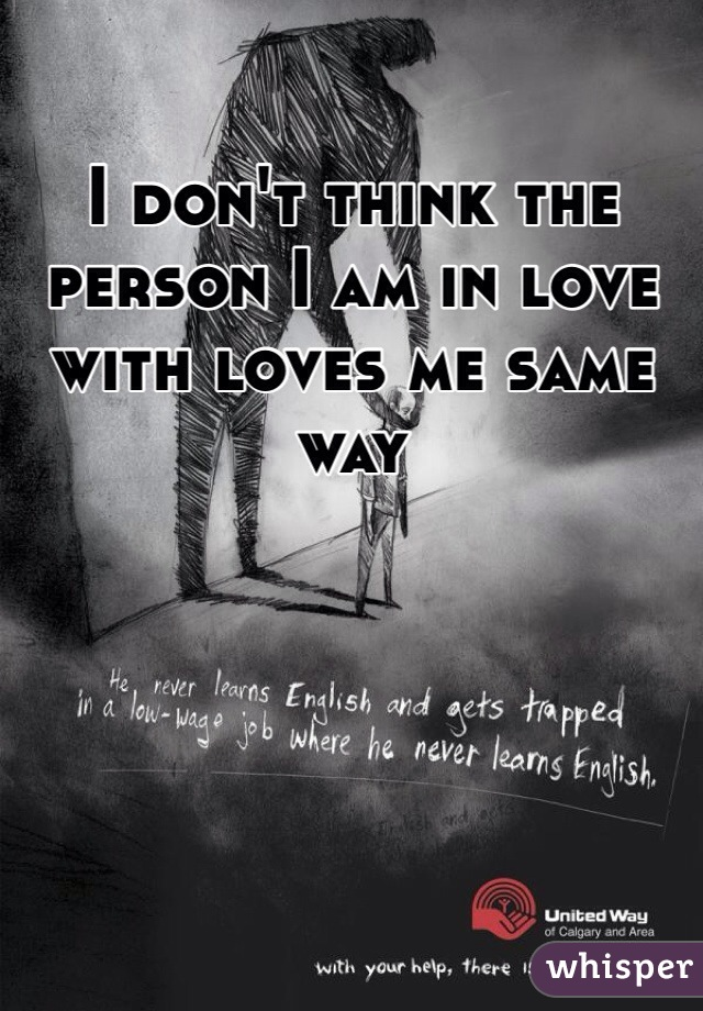 I don't think the person I am in love with loves me same way