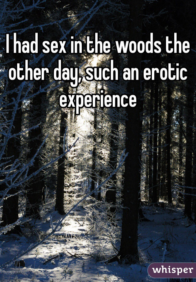 I had sex in the woods the other day, such an erotic experience