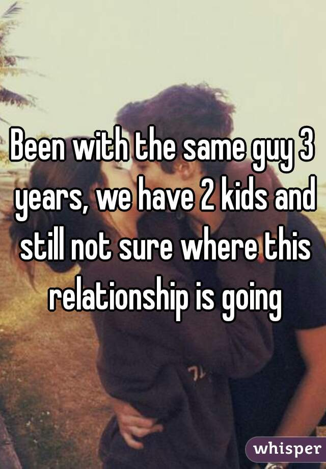 Been with the same guy 3 years, we have 2 kids and still not sure where this relationship is going
