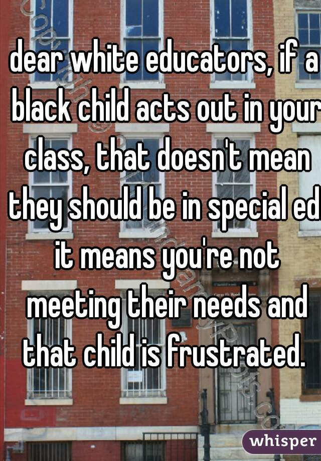 dear white educators, if a black child acts out in your class, that doesn't mean they should be in special ed. it means you're not meeting their needs and that child is frustrated.