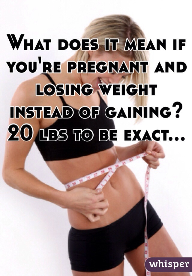 What does it mean if you're pregnant and losing weight instead of gaining? 20 lbs to be exact...