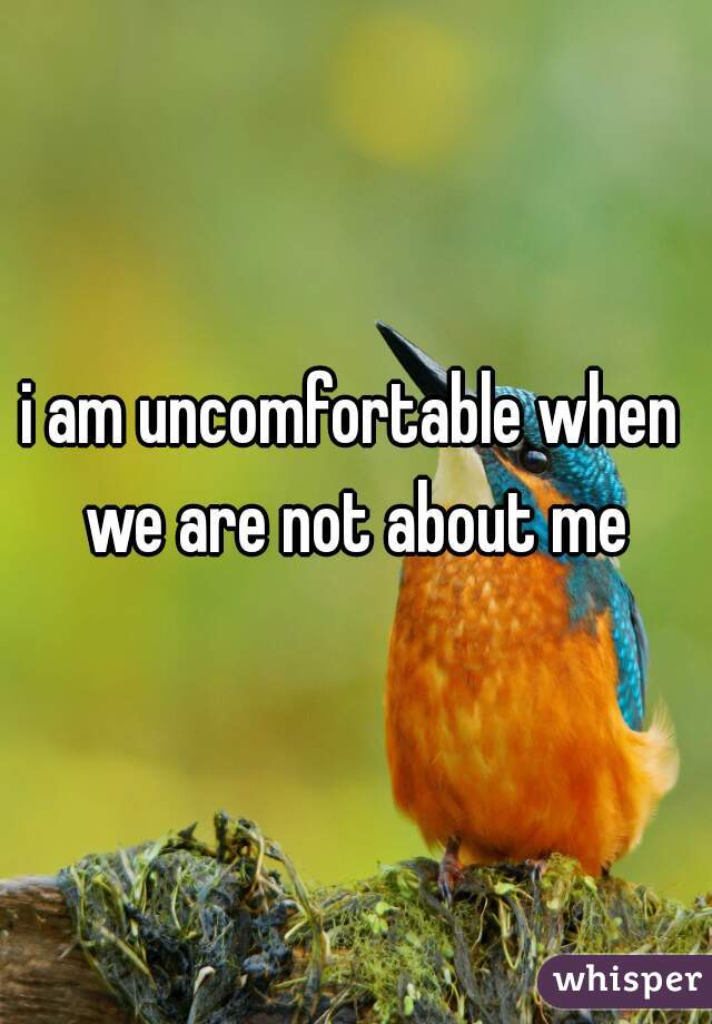 i am uncomfortable when we are not about me