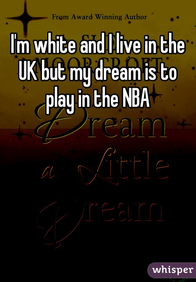 I'm white and I live in the UK but my dream is to play in the NBA