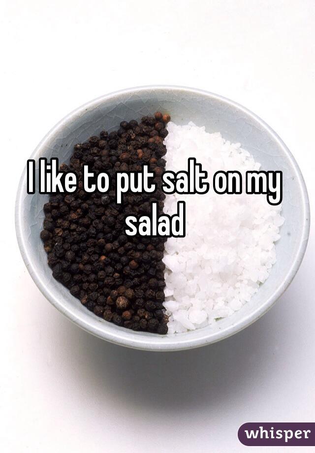 I like to put salt on my salad