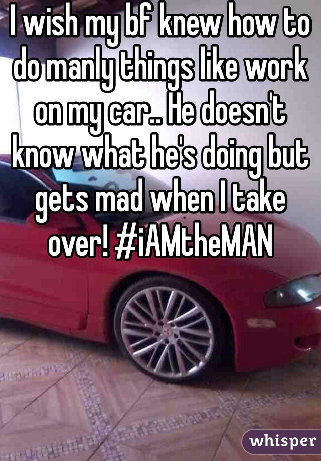 I wish my bf knew how to do manly things like work on my car.. He doesn't know what he's doing but gets mad when I take over! #iAMtheMAN