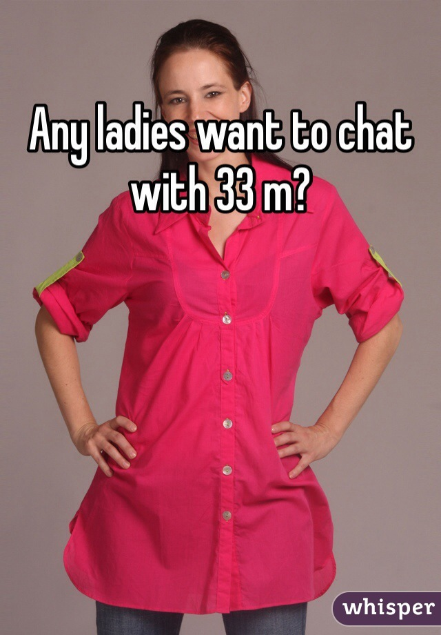 Any ladies want to chat with 33 m?
