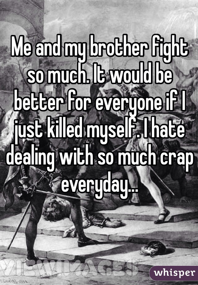 Me and my brother fight so much. It would be better for everyone if I just killed myself. I hate dealing with so much crap everyday...