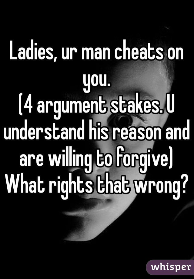 Ladies, ur man cheats on you.  (4 argument stakes. U understand his reason and are willing to forgive) What rights that wrong?