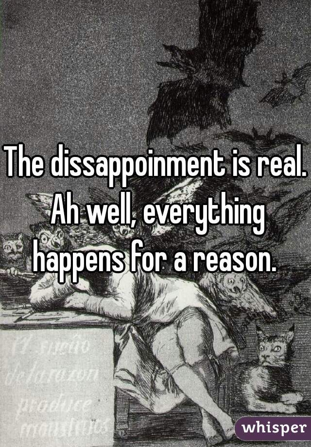 The dissappoinment is real. Ah well, everything happens for a reason.