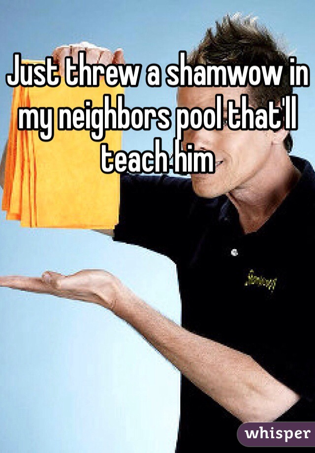 Just threw a shamwow in my neighbors pool that'll teach him