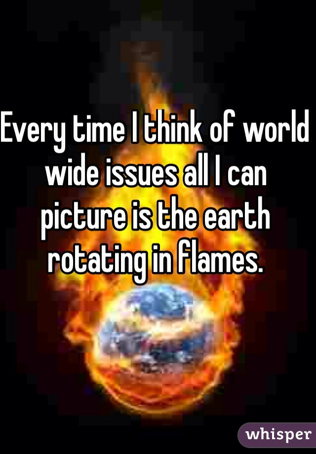 Every time I think of world wide issues all I can picture is the earth rotating in flames.