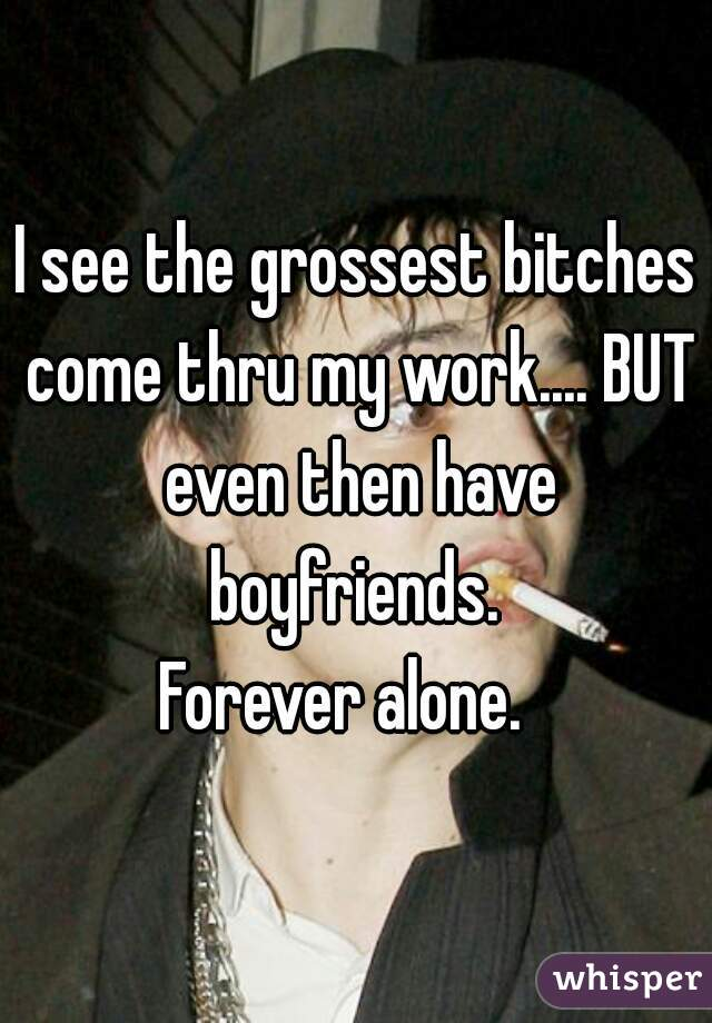 I see the grossest bitches come thru my work.... BUT even then have boyfriends.  Forever alone.