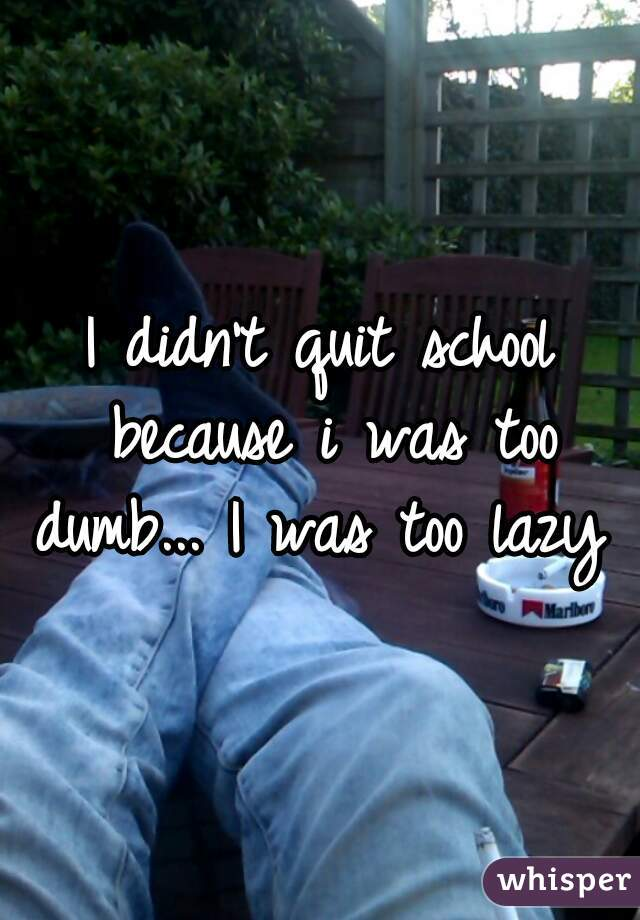 I didn't quit school because i was too dumb... I was too lazy ✌