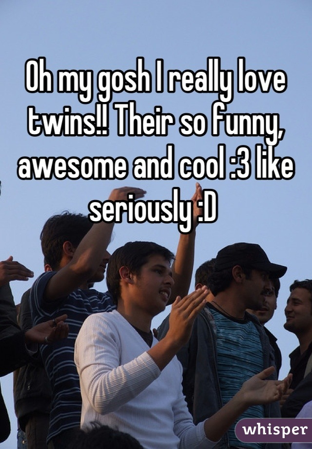 Oh my gosh I really love twins!! Their so funny, awesome and cool :3 like seriously :D