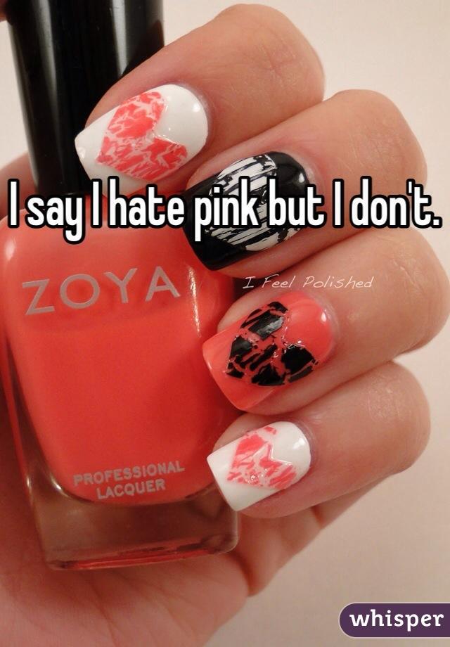 I say I hate pink but I don't.