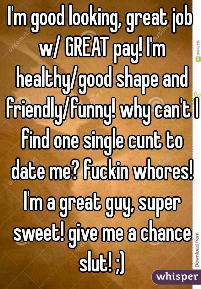 I'm good looking, great job w/ GREAT pay! I'm healthy/good shape and friendly/funny! why can't I find one single cunt to date me? fuckin whores! I'm a great guy, super sweet! give me a chance slut! ;)