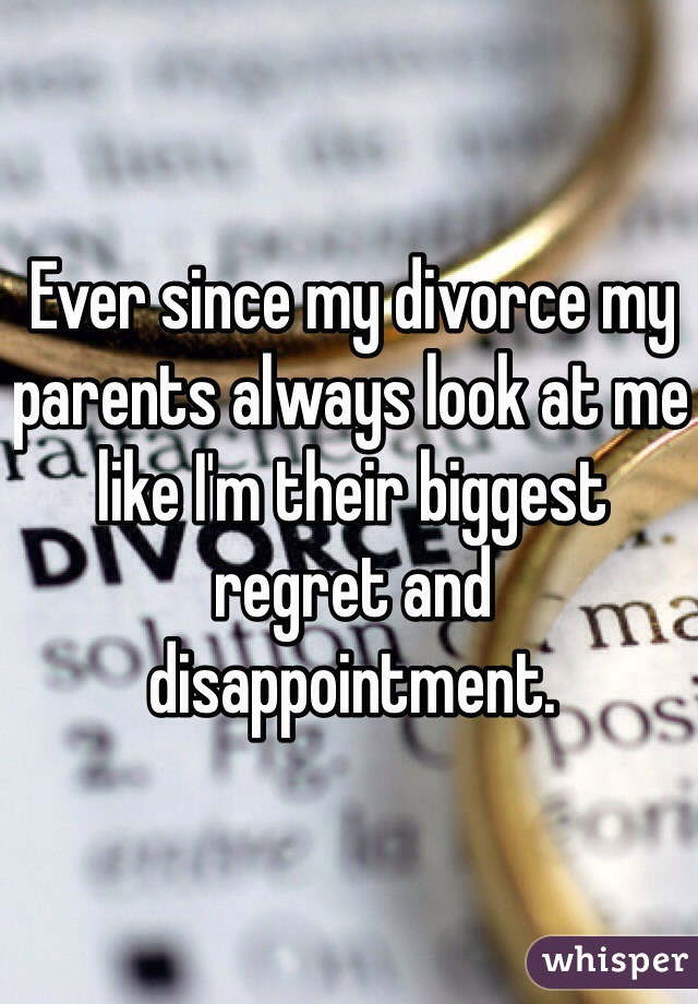 Ever since my divorce my parents always look at me like I'm their biggest regret and disappointment.