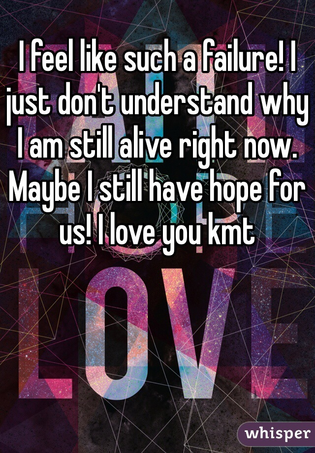 I feel like such a failure! I just don't understand why I am still alive right now. Maybe I still have hope for us! I love you kmt