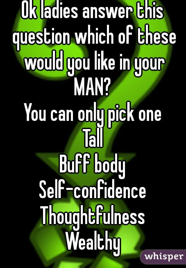 Ok ladies answer this question which of these would you like in your MAN?  You can only pick one  Tall Buff body Self-confidence Thoughtfulness Wealthy