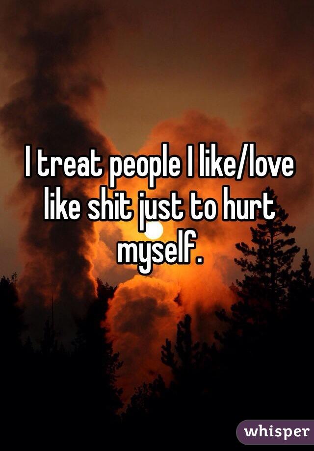 I treat people I like/love like shit just to hurt myself.
