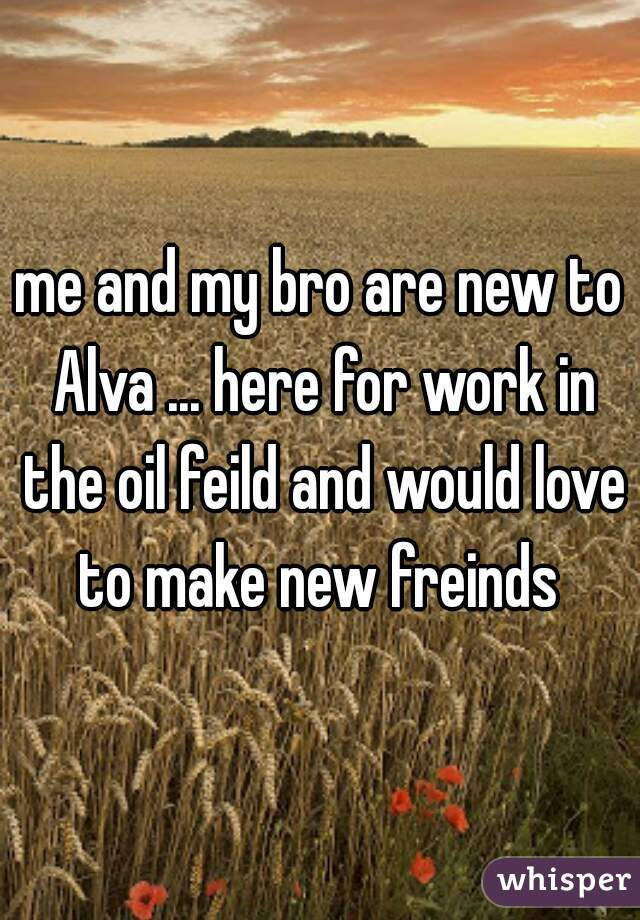 me and my bro are new to Alva ... here for work in the oil feild and would love to make new freinds