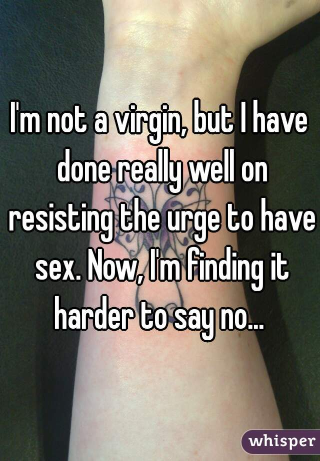 I'm not a virgin, but I have done really well on resisting the urge to have sex. Now, I'm finding it harder to say no...