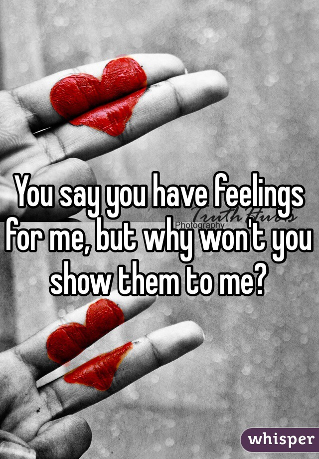 You say you have feelings for me, but why won't you show them to me?