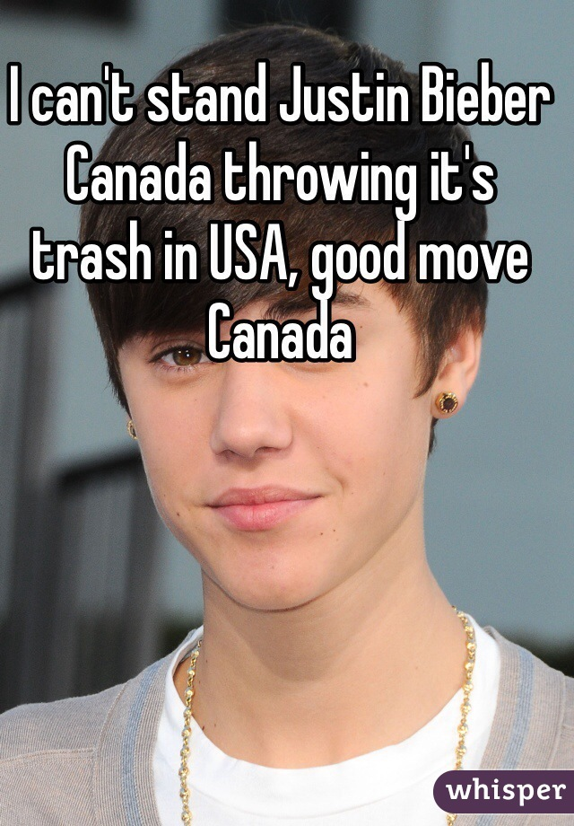 I can't stand Justin Bieber Canada throwing it's trash in USA, good move Canada