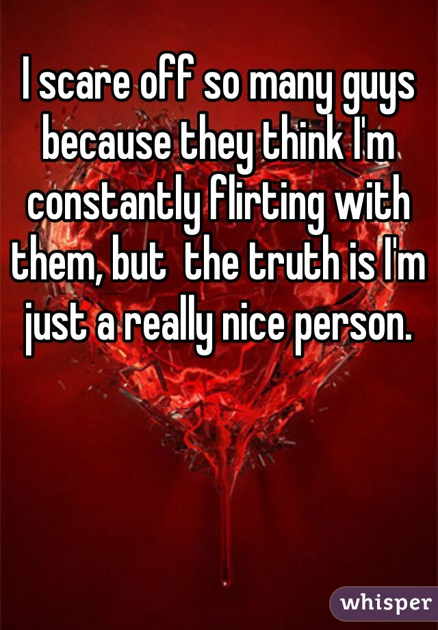 I scare off so many guys because they think I'm constantly flirting with them, but  the truth is I'm just a really nice person.