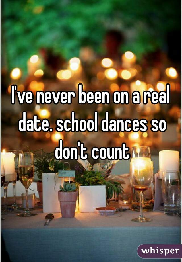 I've never been on a real date. school dances so don't count