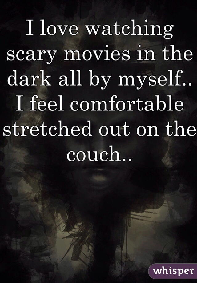 I love watching scary movies in the dark all by myself.. I feel comfortable stretched out on the couch..