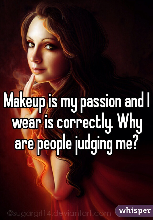 Makeup is my passion and I wear is correctly. Why are people judging me?