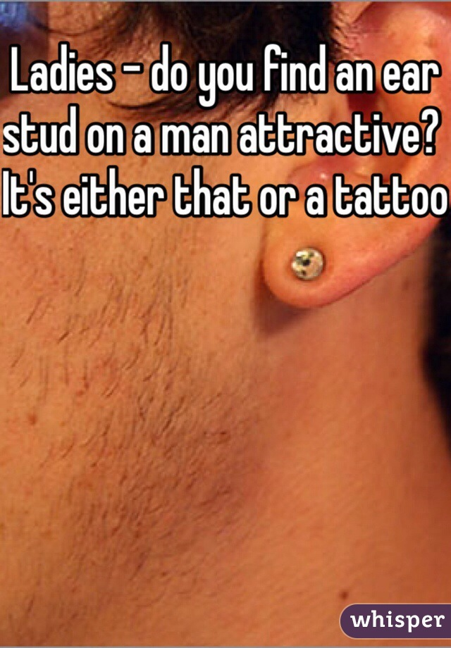 Ladies - do you find an ear stud on a man attractive? It's either that or a tattoo