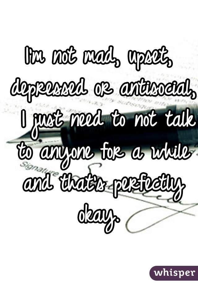 I'm not mad, upset, depressed or antisocial,  I just need to not talk to anyone for a while and that's perfectly okay.