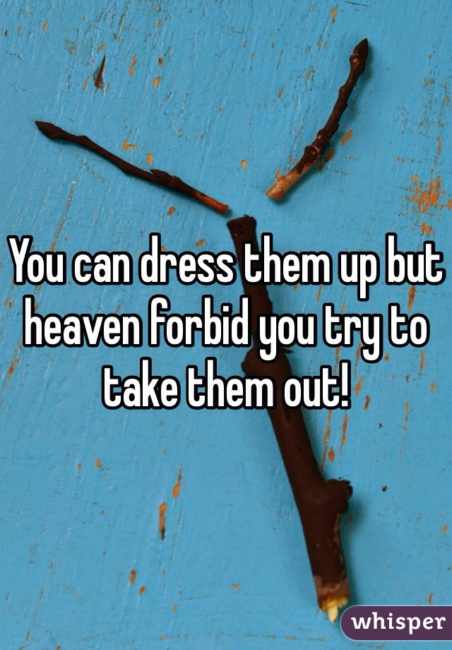 You can dress them up but heaven forbid you try to take them out!