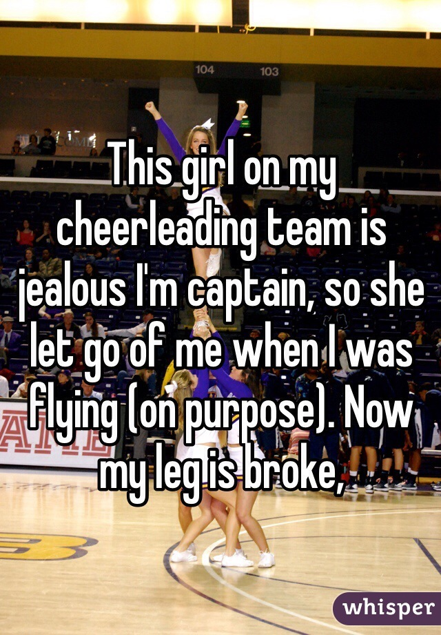 This girl on my cheerleading team is jealous I'm captain, so she let go of me when I was flying (on purpose). Now my leg is broke,