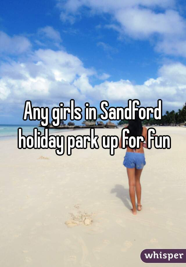 Any girls in Sandford holiday park up for fun