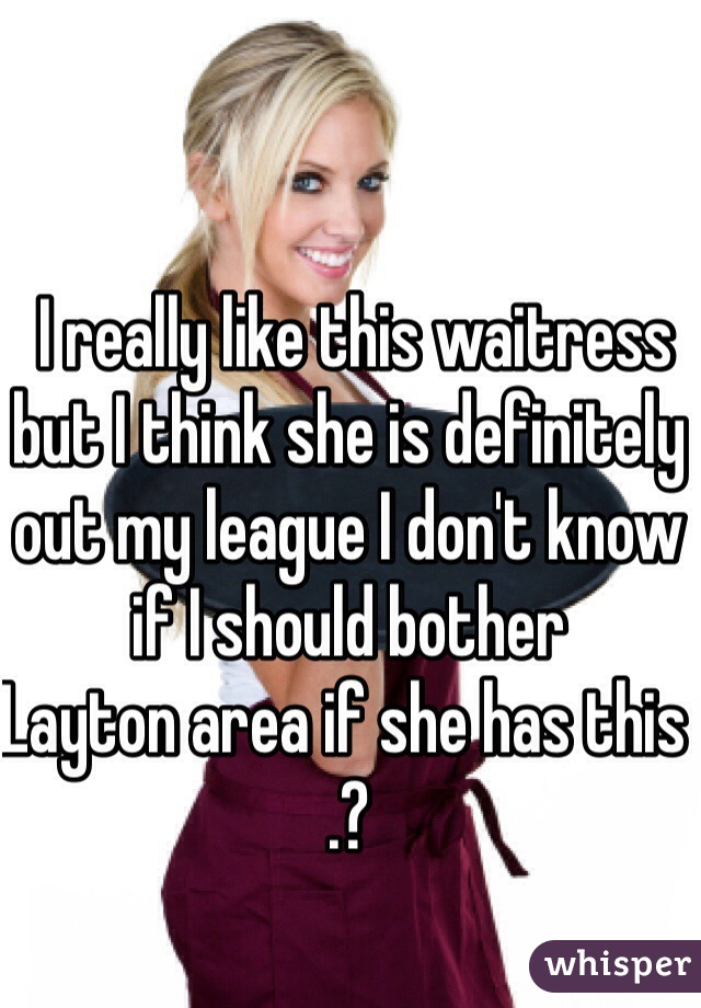 I really like this waitress but I think she is definitely out my league I don't know if I should bother  Layton area if she has this .?