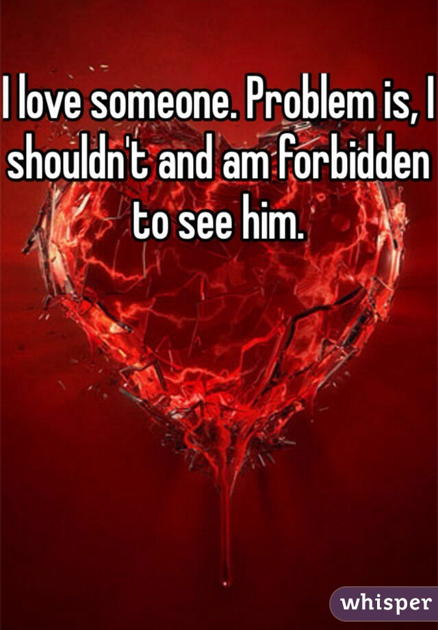 I love someone. Problem is, I shouldn't and am forbidden to see him.