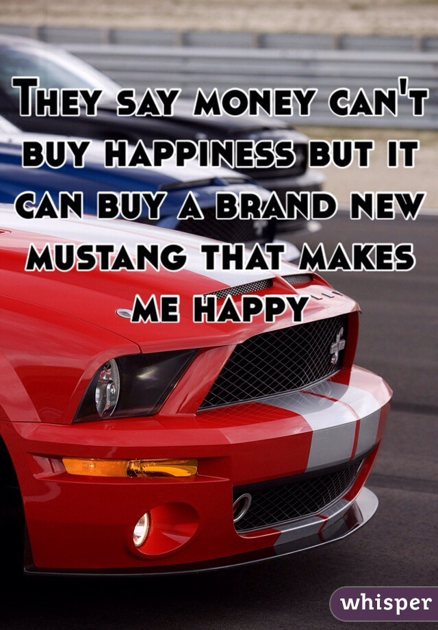 They say money can't buy happiness but it can buy a brand new mustang that makes me happy