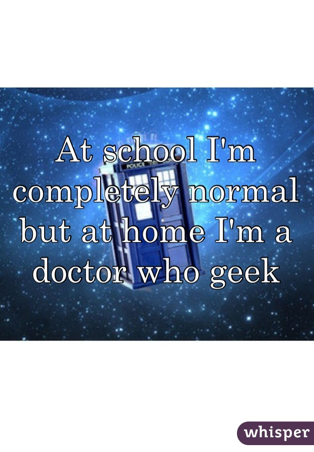 At school I'm completely normal but at home I'm a doctor who geek