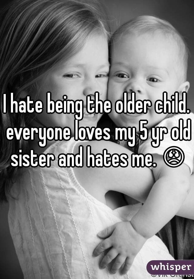 I hate being the older child. everyone loves my 5 yr old sister and hates me. 😞