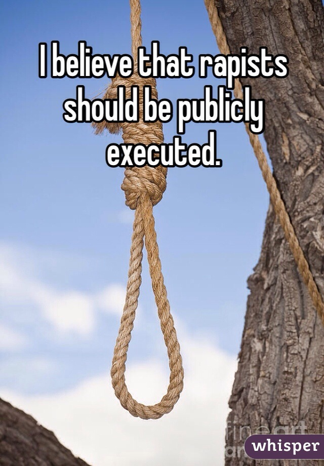 I believe that rapists should be publicly executed.