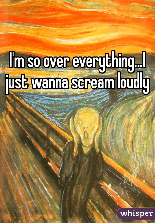 I'm so over everything...I just wanna scream loudly
