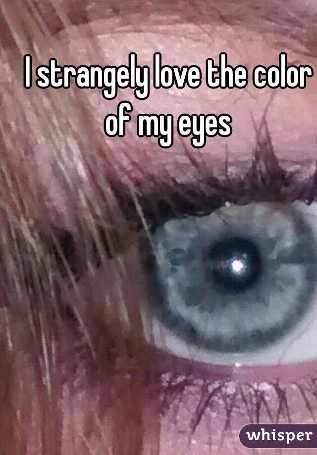 I strangely love the color of my eyes