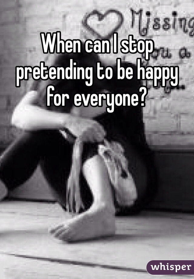 When can I stop pretending to be happy for everyone?