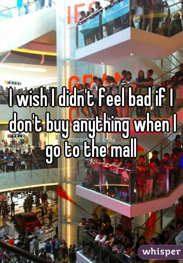 I wish I didn't feel bad if I don't buy anything when I go to the mall