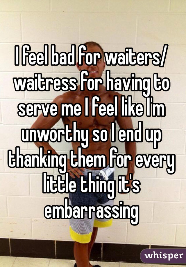 I feel bad for waiters/waitress for having to serve me I feel like I'm unworthy so I end up thanking them for every little thing it's embarrassing