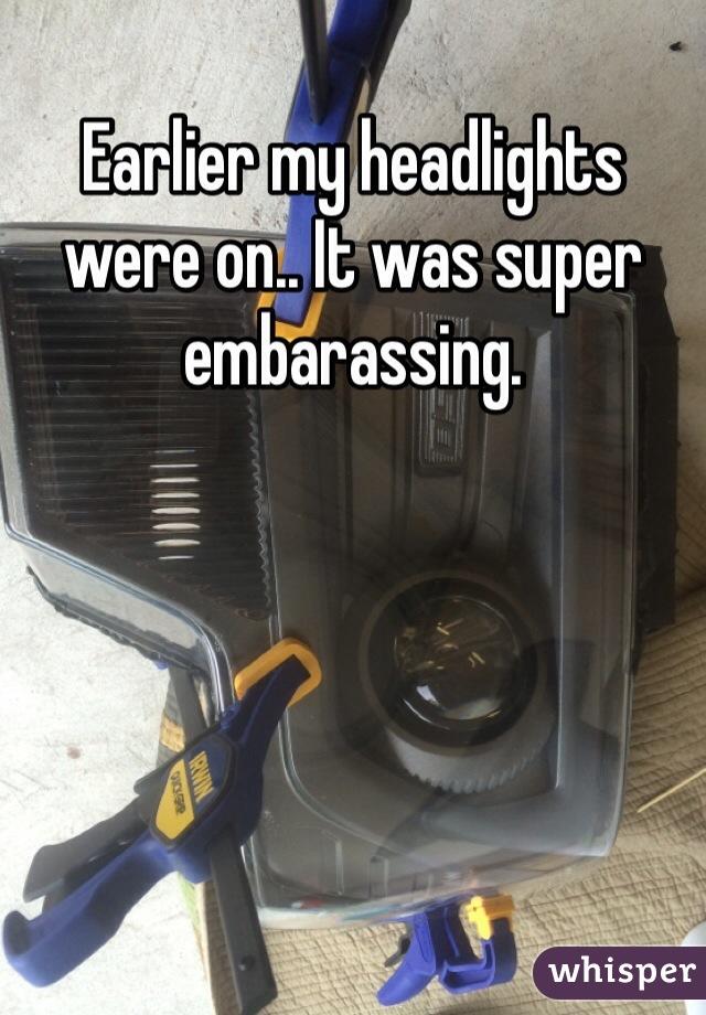 Earlier my headlights were on.. It was super embarassing.